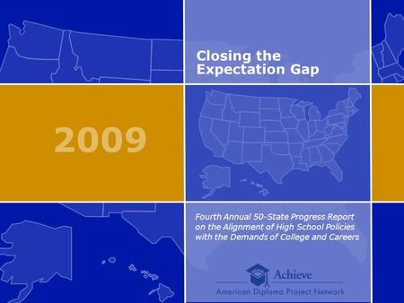 2009 Closing the Expectation Gap Fourth Annual 50-State Progress Report on the Alignment of High School Policies with the Demands of College and Careers.