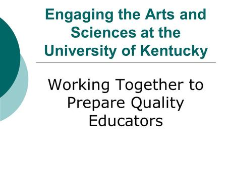 Engaging the Arts and Sciences at the University of Kentucky Working Together to Prepare Quality Educators.