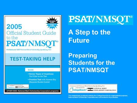 A Step to the Future Preparing Students for the PSAT/NMSQT This material was produced solely by the College Board for its organizational purposes; National.