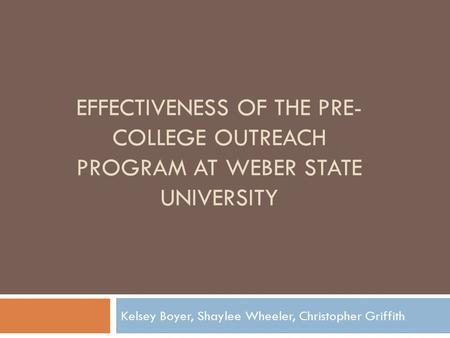 EFFECTIVENESS OF THE PRE- COLLEGE OUTREACH PROGRAM AT WEBER STATE UNIVERSITY Kelsey Boyer, Shaylee Wheeler, Christopher Griffith.