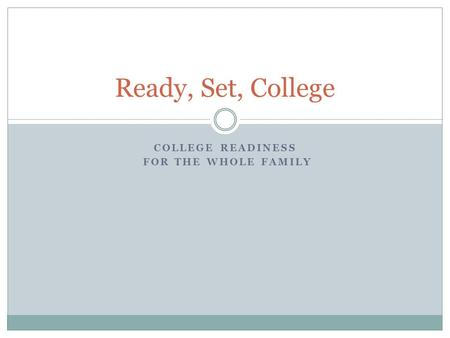 COLLEGE READINESS FOR THE WHOLE FAMILY Ready, Set, College.