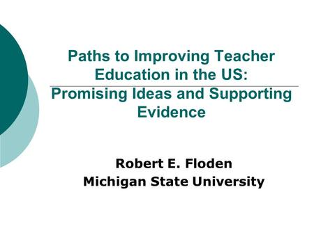 Paths to Improving Teacher Education in the US: Promising Ideas and Supporting Evidence Robert E. Floden Michigan State University.