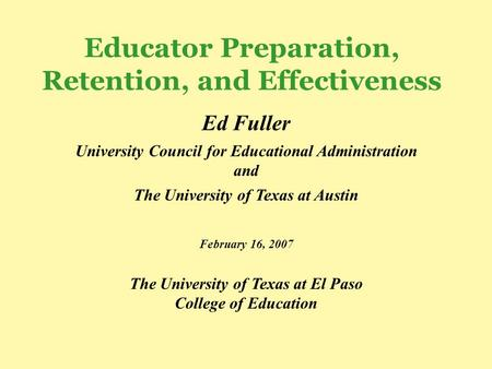 Educator Preparation, Retention, and Effectiveness Ed Fuller University Council for Educational Administration and The University of Texas at Austin February.