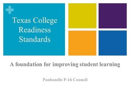 A foundation for improving student learning Panhandle P-16 Council Texas College Readiness Standards.