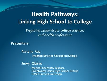 Health Pathways: Linking High School to College Preparing students for college sciences and health professions Presenters: Natalie Ray Program Director,