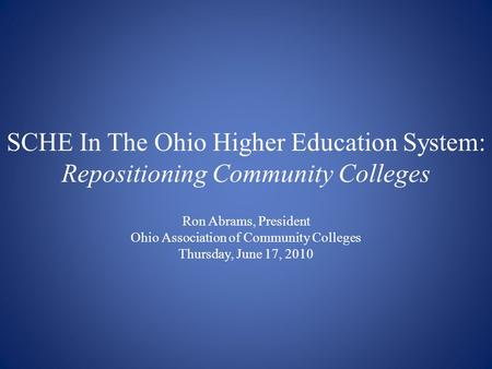SCHE In The Ohio Higher Education System: Repositioning Community Colleges Ron Abrams, President Ohio Association of Community Colleges Thursday, June.