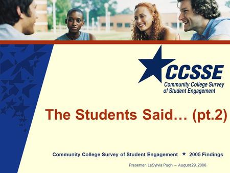 The Students Said… (pt.2) Community College Survey of Student Engagement 2005 Findings Presenter: LaSylvia Pugh – August 29, 2006.