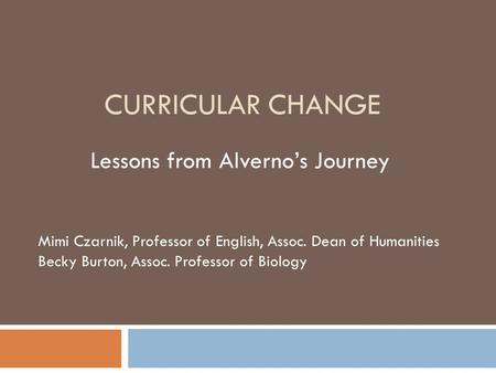 CURRICULAR CHANGE Lessons from Alverno's Journey Mimi Czarnik, Professor of English, Assoc. Dean of Humanities Becky Burton, Assoc. Professor of Biology.