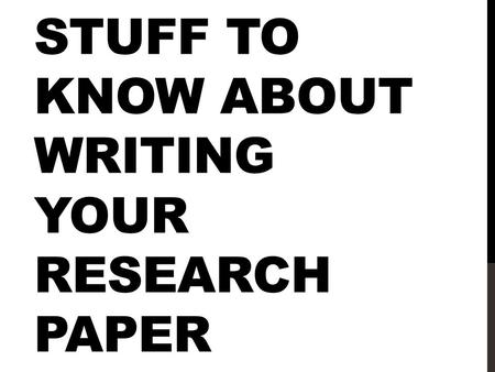 STUFF TO KNOW ABOUT WRITING YOUR RESEARCH PAPER. SUCCESS: YOU ALREADY HAVE AN ANNOTATED BIBLIOGRAPHY! -Much of your information gathering is complete.
