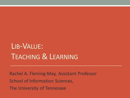 L IB -V ALUE : T EACHING & L EARNING Rachel A. Fleming-May, Assistant Professor School of Information Sciences, The University of Tennessee.