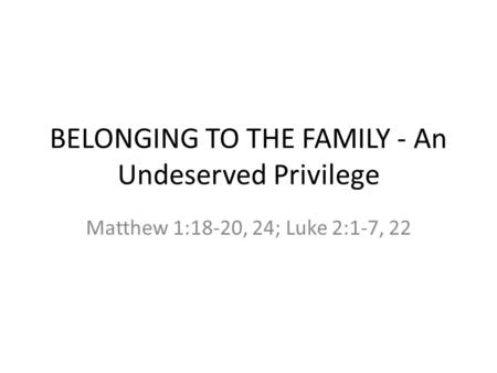 BELONGING TO THE FAMILY - An Undeserved Privilege Matthew 1:18-20, 24; Luke 2:1-7, 22.