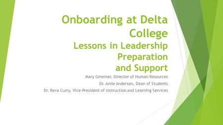 Onboarding at Delta College Lessons in Leadership Preparation and Support Mary Gmeiner, Director of Human Resources Dr. Amie Anderson, Dean of Students.