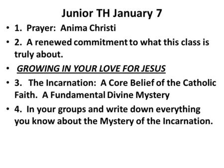 Junior TH January 7 1. Prayer: Anima Christi 2. A renewed commitment to what this class is truly about. GROWING IN YOUR LOVE FOR JESUS 3. The Incarnation:
