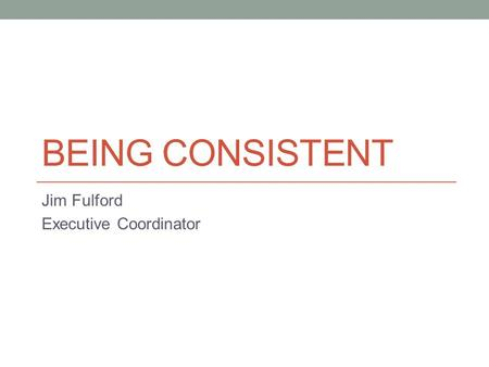 BEING CONSISTENT Jim Fulford Executive Coordinator.