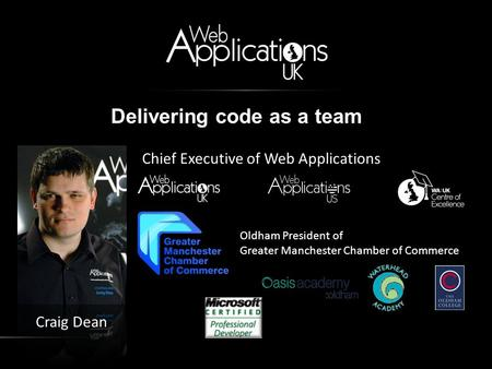 Delivering code as a team Chief Executive of Web Applications Craig Dean Oldham President of Greater Manchester Chamber of Commerce.