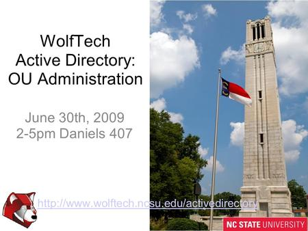WolfTech Active Directory: OU Administration  June 30th, 2009 2-5pm Daniels 407.
