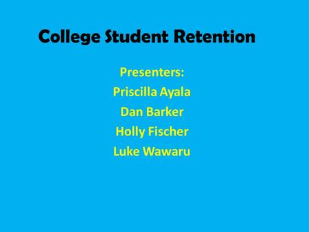 College Student Retention Presenters: Priscilla Ayala Dan Barker Holly Fischer Luke Wawaru.