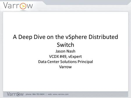 A Deep Dive on the vSphere Distributed Switch Jason Nash VCDX #49, vExpert Data Center Solutions Principal Varrow.