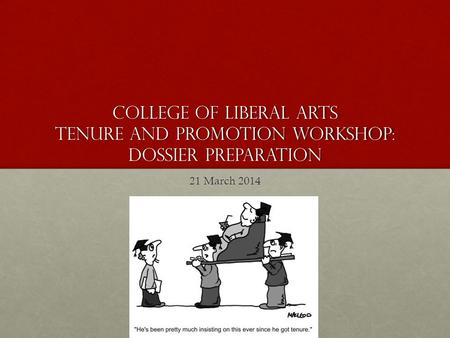 College of Liberal Arts Tenure and Promotion workshop: Dossier Preparation 21 March 2014.