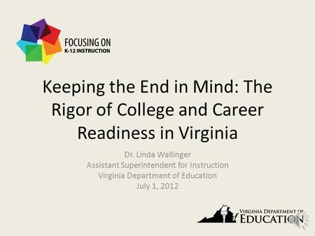 Keeping the End in Mind: The Rigor of College and Career Readiness in Virginia Dr. Linda Wallinger Assistant Superintendent for Instruction Virginia Department.