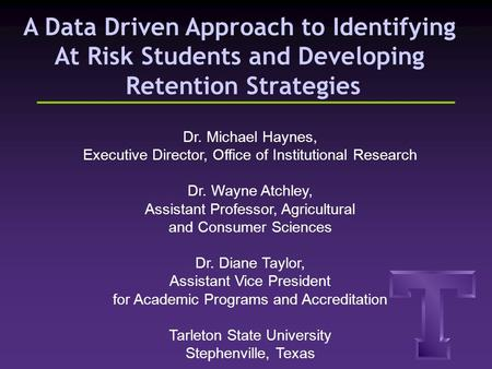 A Data Driven Approach to Identifying At Risk Students and Developing Retention Strategies Dr. Michael Haynes, Executive Director, Office of Institutional.