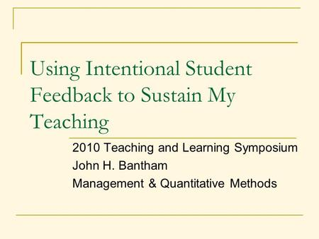 Using Intentional Student Feedback to Sustain My Teaching 2010 Teaching and Learning Symposium John H. Bantham Management & Quantitative Methods.