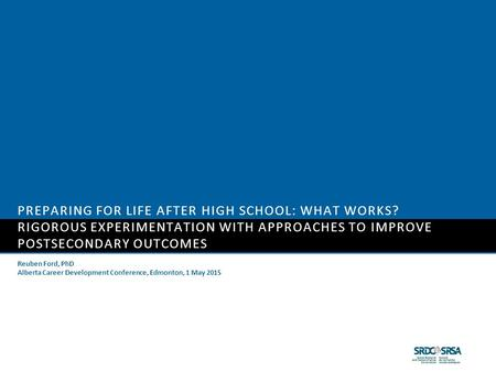 PREPARING FOR LIFE AFTER HIGH SCHOOL: WHAT WORKS? RIGOROUS EXPERIMENTATION WITH APPROACHES TO IMPROVE POSTSECONDARY OUTCOMES Reuben Ford, PhD Alberta Career.