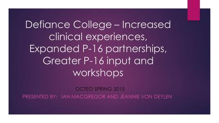 Defiance College – Increased clinical experiences, Expanded P-16 partnerships, Greater P-16 input and workshops OCTEO SPRING 2015 PRESENTED BY: IAN MACGREGOR.