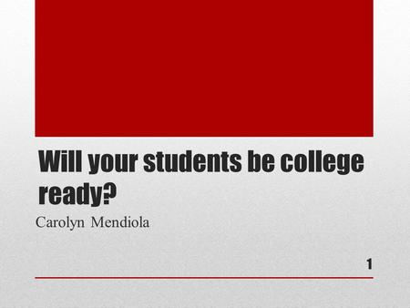 Will your students be college ready? Carolyn Mendiola 1.