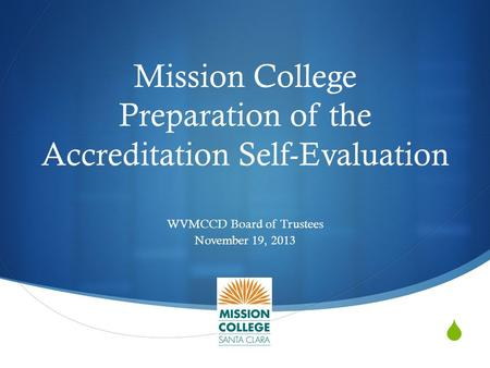  Mission College Preparation of the Accreditation Self-Evaluation WVMCCD Board of Trustees November 19, 2013.