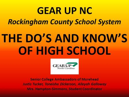 GEAR UP NC Rockingham County School System THE DO'S AND KNOW'S OF HIGH SCHOOL Senior College Ambassadors of Morehead Justis Tucker, Toneisha Dickerson,