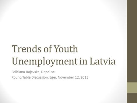 Trends of Youth Unemployment in Latvia Feliciana Rajevska, Dr.pol.sc. Round Table Discussion, Eger, November 12, 2013.