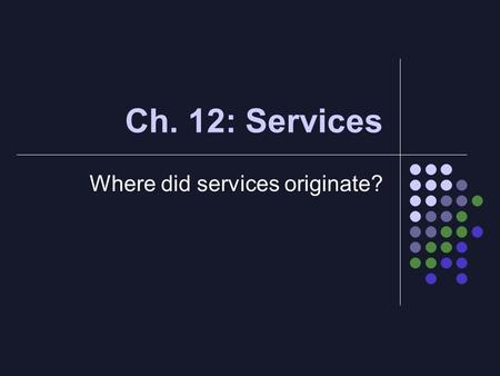 Ch. 12: Services Where did services originate?. Intro Majority of workers in MDC's are in tertiary sector (provision of services) *NA = ¾ Much less in.