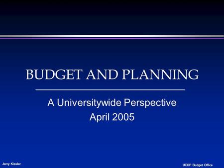 Jerry Kissler UCOP Budget Office BUDGET AND PLANNING A Universitywide Perspective April 2005.