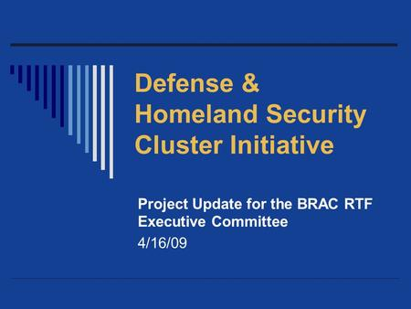 Defense & Homeland Security Cluster Initiative Project Update for the BRAC RTF Executive Committee 4/16/09.