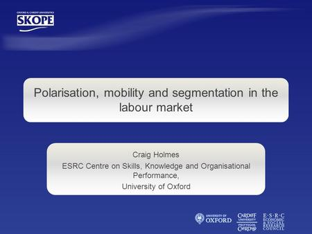 Craig Holmes ESRC Centre on Skills, Knowledge and Organisational Performance, University of Oxford Polarisation, mobility and segmentation in the labour.