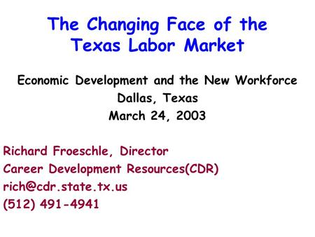 The Changing Face of the Texas Labor Market Economic Development and the New Workforce Dallas, Texas March 24, 2003 Richard Froeschle, Director Career.