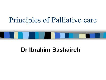 Principles of Palliative care Dr Ibrahim Bashaireh.