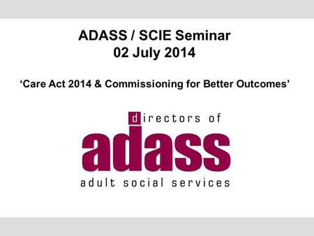 ADASS / SCIE Seminar 02 July 2014 'Care Act 2014 & Commissioning for Better Outcomes'