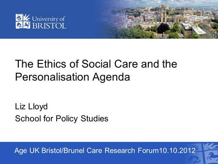 Age UK Bristol/Brunel Care Research Forum10.10.2012 The Ethics of Social Care and the Personalisation Agenda Liz Lloyd School for Policy Studies.