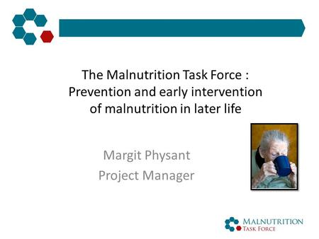 The Malnutrition Task Force : Prevention and early intervention of malnutrition in later life Margit Physant Project Manager.
