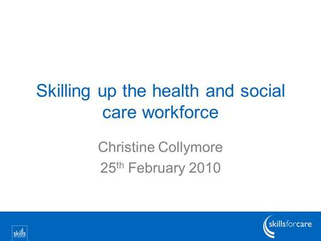 Skilling up the health and social care workforce Christine Collymore 25 th February 2010.