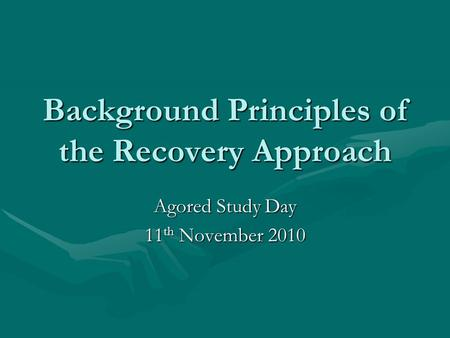 Background Principles of the Recovery Approach Agored Study Day 11 th November 2010.