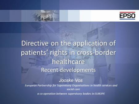 Directive on the application of patients' rights in cross-border healthcare Recent developments Jooske Vos European Partnership for Supervisory Organisations.