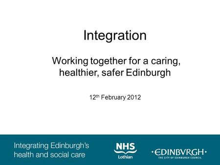 Integration Working together for a caring, healthier, safer Edinburgh 12 th February 2012.