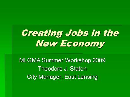 Creating Jobs in the New Economy MLGMA Summer Workshop 2009 Theodore J. Staton City Manager, East Lansing.