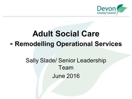 Adult Social Care - Remodelling Operational Services Sally Slade/ Senior Leadership Team June 2016.