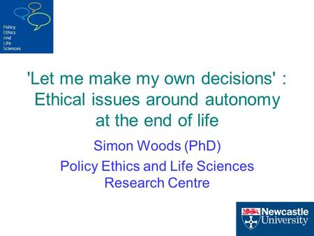 'Let me make my own decisions' : Ethical issues around autonomy at the end of life Simon Woods (PhD) Policy Ethics and Life Sciences Research Centre.