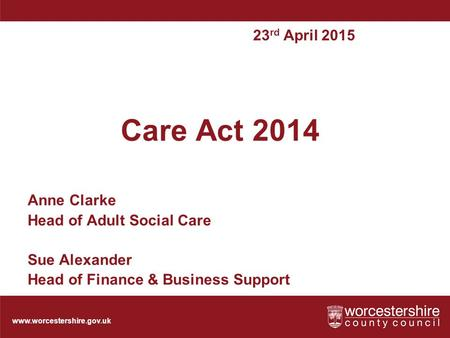 Www.worcestershire.gov.uk Care Act 2014 Anne Clarke Head of Adult Social Care Sue Alexander Head of Finance & Business Support 23 rd April 2015.