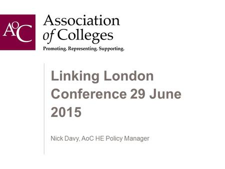 Linking London Conference 29 June 2015 Nick Davy, AoC HE Policy Manager.